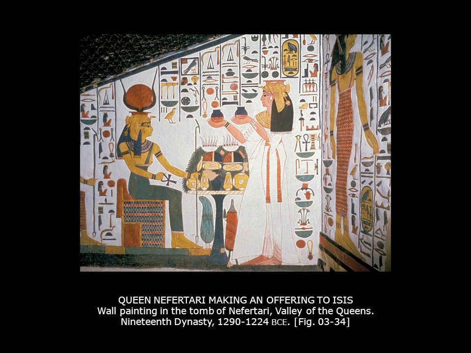 QUEEN NEFERTARI MAKING AN OFFERING TO ISIS Wall painting in the tomb of Nefertari, Valley of the Queens. Nineteenth Dynasty, 1290-1224 BCE. [Fig. 03-34]